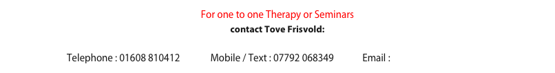 For one to one Therapy or Seminars  contact Tove Frisvold:  Telephone : 01608 810412              Mobile / Text : 07792 068349             Email : tf@amberbridge.co.uk